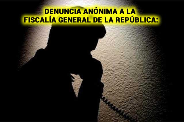 DENUNCIA ANÓNIMA A LA FISCALÍA GENERAL DE LA REPÚBLICA